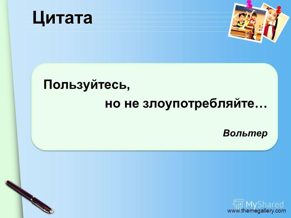 www.themegallery.com Цитата Пользуйтесь, но не злоупотребляйте… Вольтер