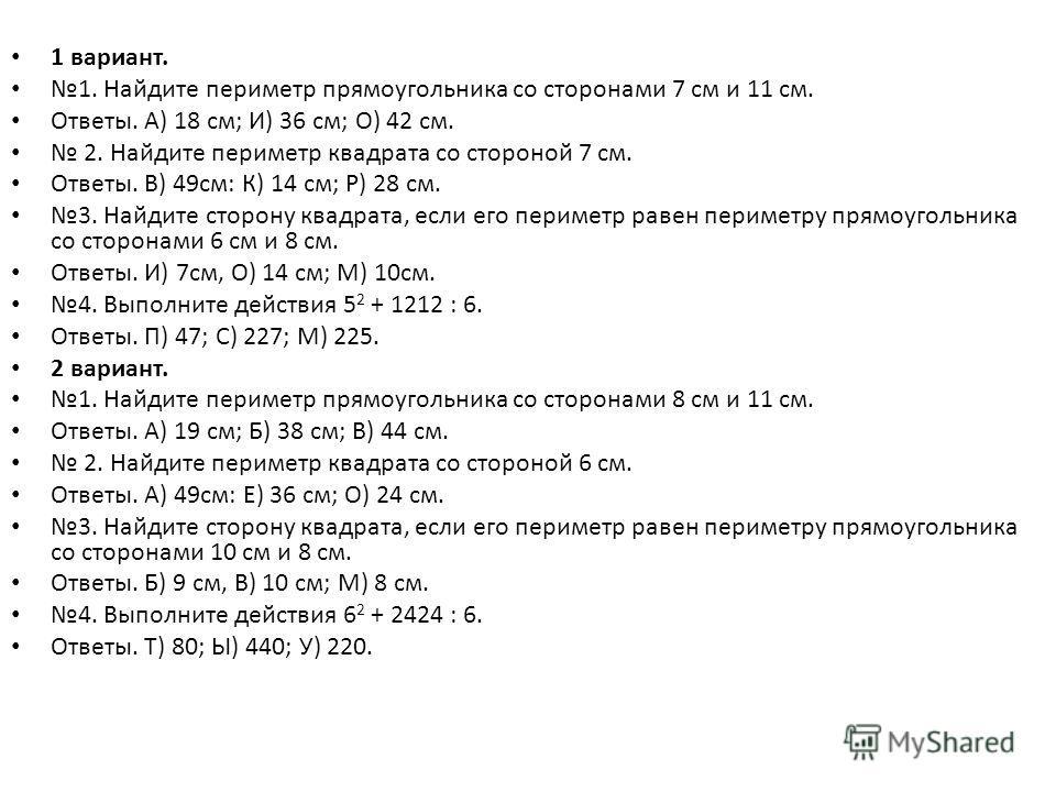 1 вариант. 1. Найдите периметр прямоугольника со сторонами 7 см и 11 см. Ответы. А) 18 см; И) 36 см; О) 42 см. 2. Найдите периметр квадрата со стороной 7 см. Ответы. В) 49см: К) 14 см; Р) 28 см. 3. Найдите сторону квадрата, если его периметр равен пе