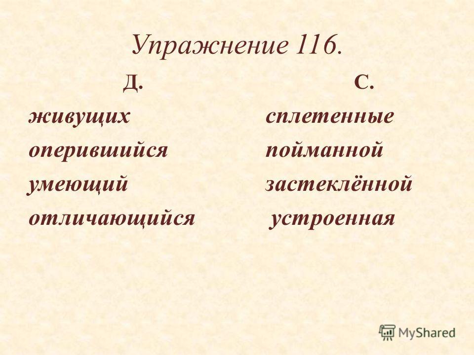 Упражнение 116. Д. С. живущихсплетенные оперившийсяпойманной умеющийзастеклённой отличающийся устроенная