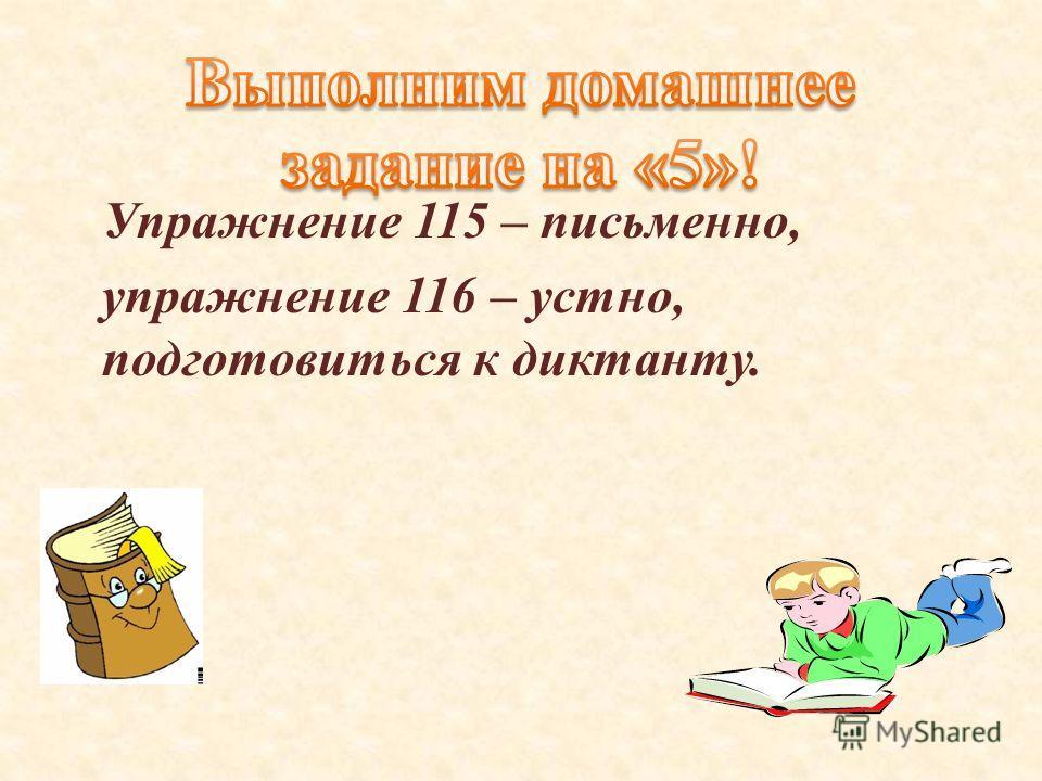 Упражнение 115 – письменно, упражнение 116 – устно, подготовиться к диктанту.