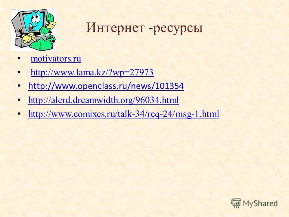 Интернет -ресурсы motivators.ru http://www.lama.kz/?wp=27973 http://www.openclass.ru/news/101354 http://alerd.dreamwidth.org/96034.html http://www.comixes.ru/talk-34/req-24/msg-1.html