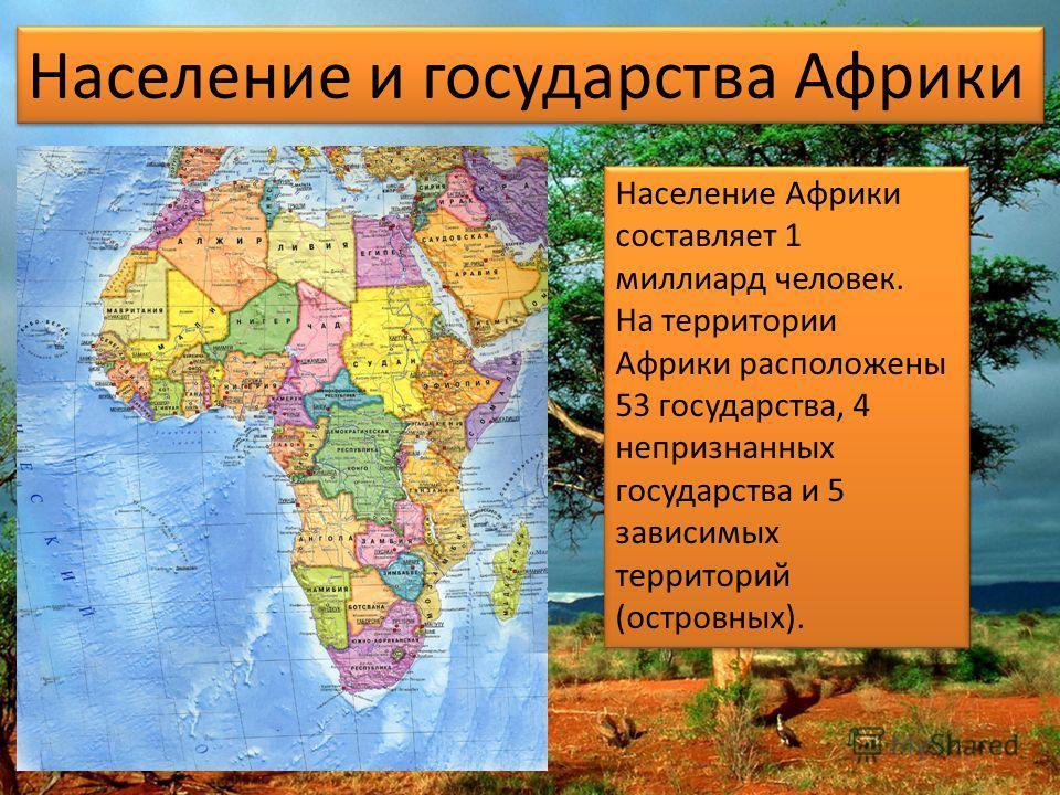 Население Африки составляет 1 миллиард человек. На территории Африки расположены 53 государства, 4 непризнанных государства и 5 зависимых территорий (островных). Население Африки составляет 1 миллиард человек. На территории Африки расположены 53 госу