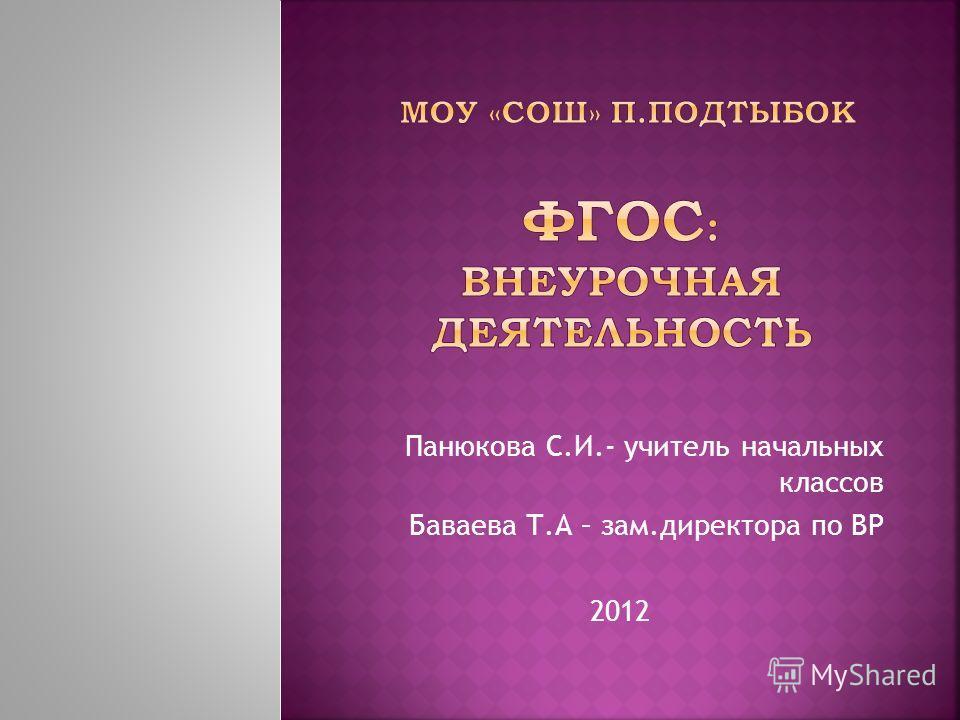 Панюкова С.И.- учитель начальных классов Баваева Т.А – зам.директора по ВР 2012