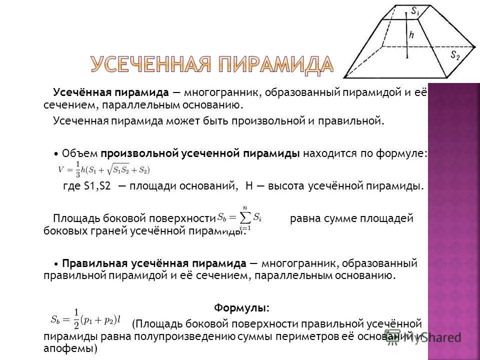 Усечённая пирамида многогранник, образованный пирамидой и её сечением, параллельным основанию. Усеченная пирамида может быть произвольной и правильной. Объем произвольной усеченной пирамиды находится по формуле: где S1,S2 площади оснований, H высота