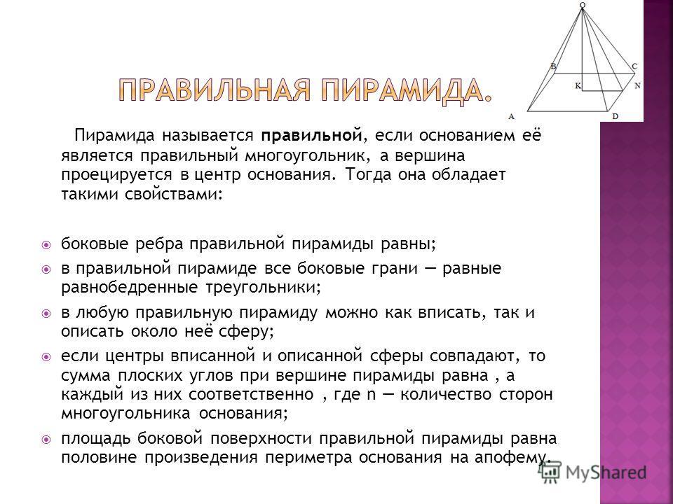 Пирамида называется правильной, если основанием её является правильный многоугольник, а вершина проецируется в центр основания. Тогда она обладает такими свойствами: боковые ребра правильной пирамиды равны; в правильной пирамиде все боковые грани рав