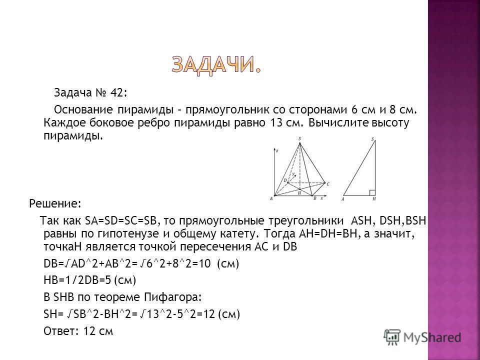 Задача 42: Основание пирамиды – прямоугольник со сторонами 6 см и 8 см. Каждое боковое ребро пирамиды равно 13 см. Вычислите высоту пирамиды. Решение: Так как SA=SD=SC=SB, то прямоугольные треугольники ASH, DSH,BSH равны по гипотенузе и общему катету