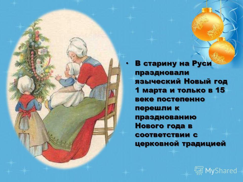 В старину на Руси праздновали языческий Новый год 1 марта и только в 15 веке постепенно перешли к празднованию Нового года в соответствии с церковной традицией