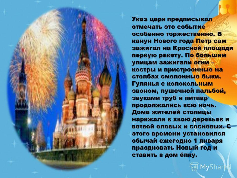 Указ царя предписывал отмечать это событие особенно торжественно. В канун Нового года Петр сам зажигал на Красной площади первую ракету. По большим улицам зажигали огни – костры и пристроенные на столбах смоленные быки. Гулянья с колокольным звоном,