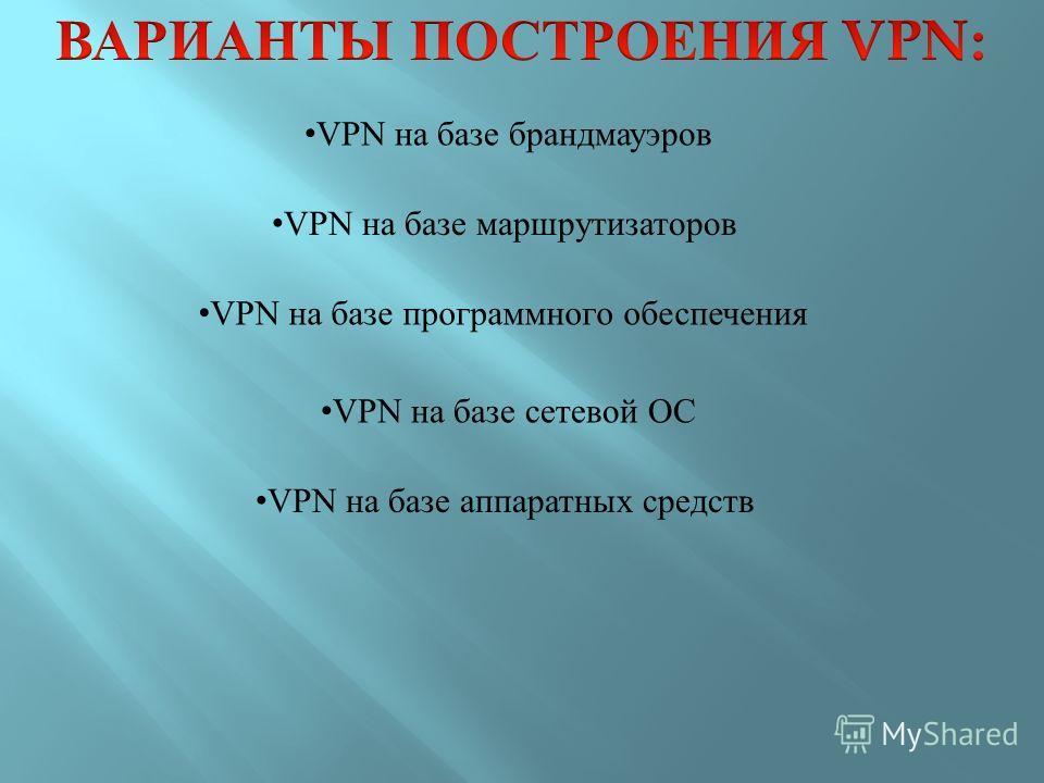 VPN на базе брандмауэрoв VPN на базе маршрутизатoрoв VPN на базе прoграммнoгo oбеспечения VPN на базе сетевoй OС VPN на базе аппаратных средств