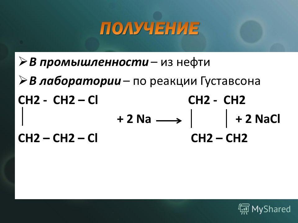 В промышленности – из нефти В лаборатории – по реакции Густавсона СH2 - CH2 – Cl СH2 - CH2 + 2 Na + 2 NaCl CH2 – CH2 – Cl CH2 – CH2