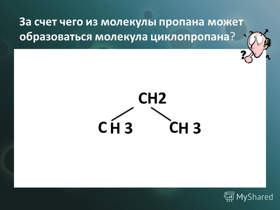 CH2 C C H 3 За счет чего из молекулы пропана может образоваться молекула циклопропана?