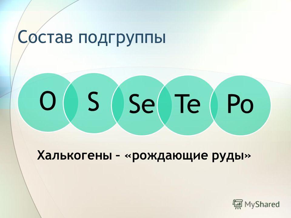 Состав подгруппы O SSeTePo Халькогены – «рождающие руды»