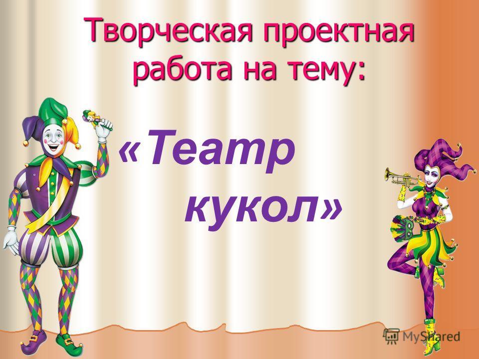 Творческая проектная работа на тему: « Театр кукол »