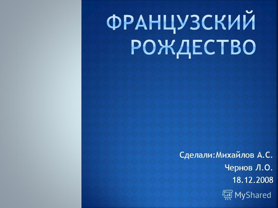 Сделали:Михайлов А.С. Чернов Л.О. 18.12.2008