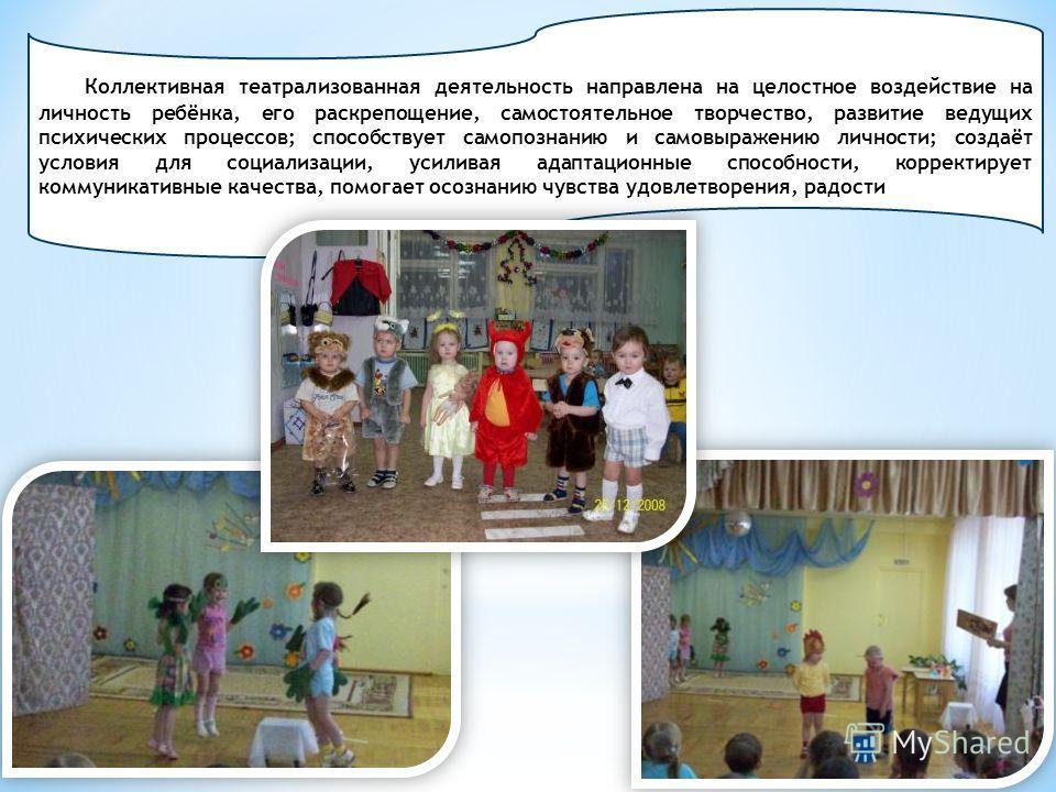 Коллективная театрализованная деятельность направлена на целостное воздействие на личность ребёнка, его раскрепощение, самостоятельное творчество, развитие ведущих психических процессов; способствует самопознанию и самовыражению личности; создаёт усл