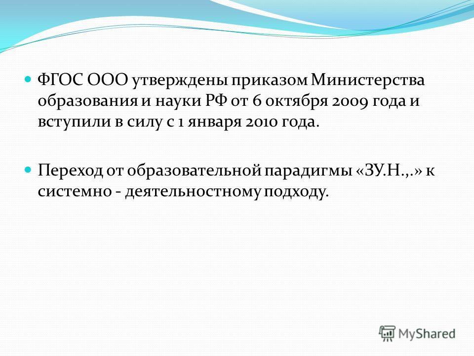 ФГОС ООО утверждены приказом Министерства образования и науки РФ от 6 октября 2009 года и вступили в силу с 1 января 2010 года. Переход от образовательной парадигмы «ЗУ.Н.,.» к системно - деятельностному подходу.
