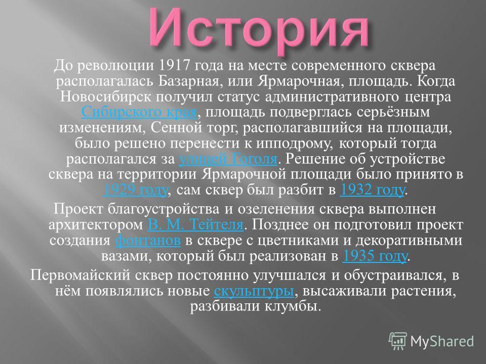 До революции 1917 года на месте современного сквера располагалась Базарная, или Ярмарочная, площадь. Когда Новосибирск получил статус административного центра Сибирского края, площадь подверглась серьёзным изменениям, Сенной торг, располагавшийся на