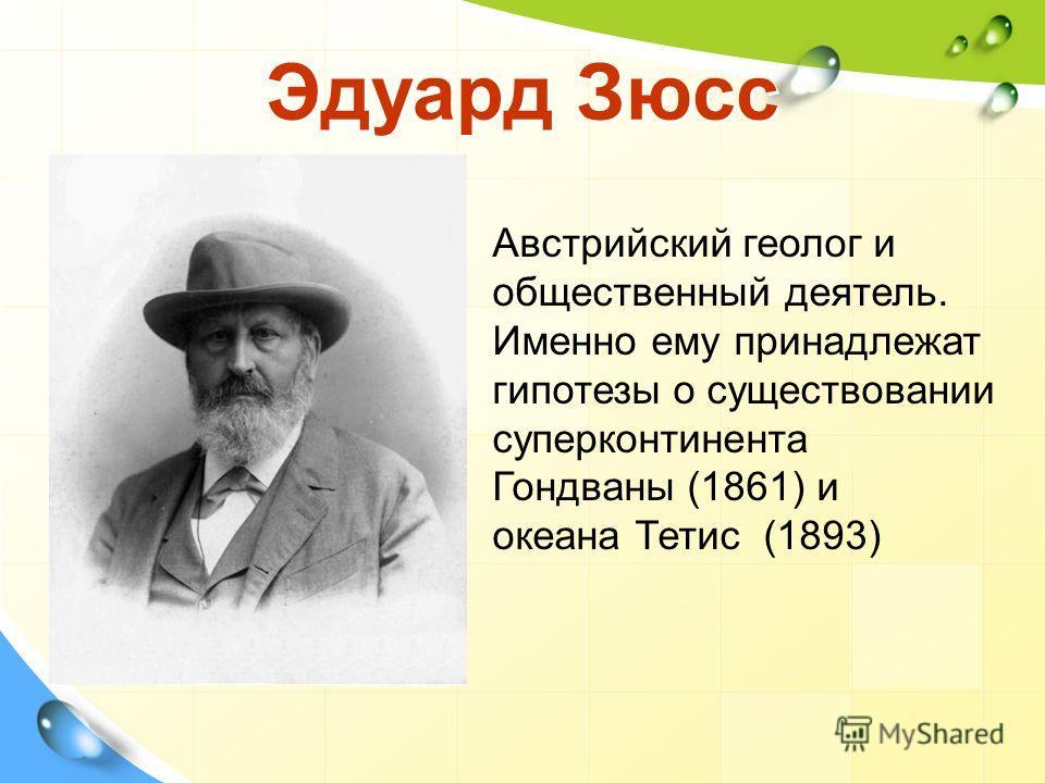 Эдуард Зюсс Австрийский геолог и общественный деятель. Именно ему принадлежат гипотезы о существовании суперконтинента Гондваны (1861) и океана Тетис (1893)