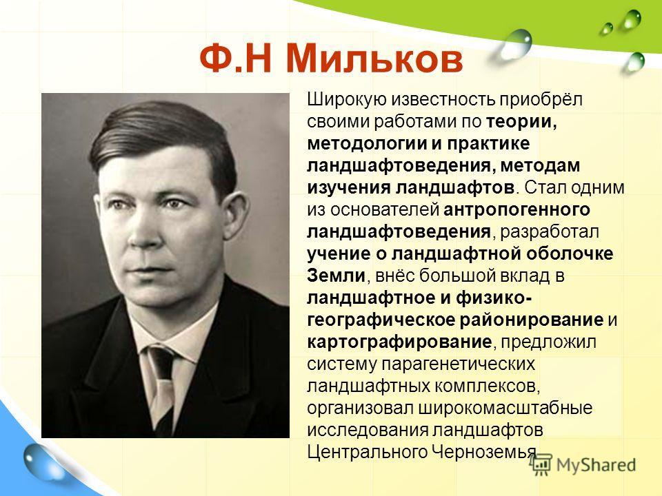 Ф.Н Мильков Широкую известность приобрёл своими работами по теории, методологии и практике ландшафтоведения, методам изучения ландшафтов. Стал одним из основателей антропогенного ландшафтоведения, разработал учение о ландшафтной оболочке Земли, внёс