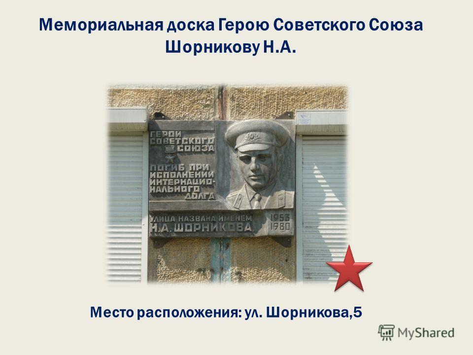 Мемориальная доска Герою Советского Союза Шорникову Н.А. Место расположения: ул. Шорникова,5