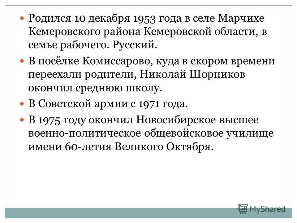 Родился 10 декабря 1953 года в селе Марчихе Кемеровского района Кемеровской области, в семье рабочего. Русский. В посёлке Комиссарово, куда в скором времени переехали родители, Николай Шорников окончил среднюю школу. В Советской армии с 1971 года. В