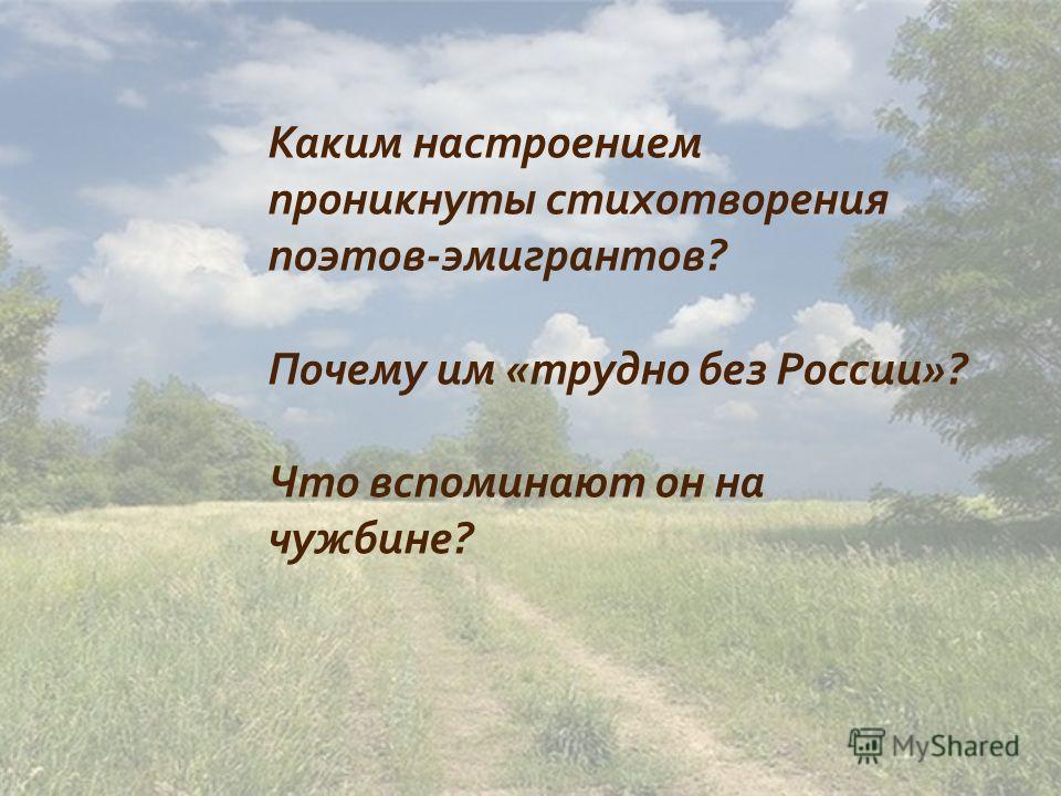 Каким настроением проникнуты стихотворения поэтов - эмигрантов ? Почему им « трудно без России »? Что вспоминают он на чужбине ?