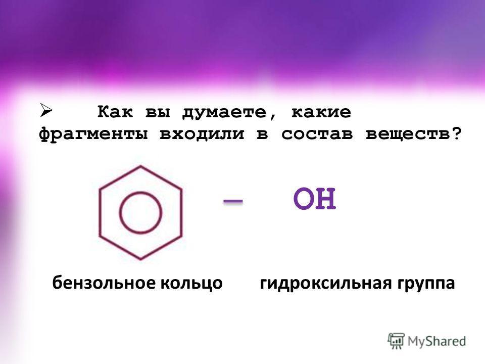 Как вы думаете, какие фрагменты входили в состав веществ? OH бензольное кольцо гидроксильная группа