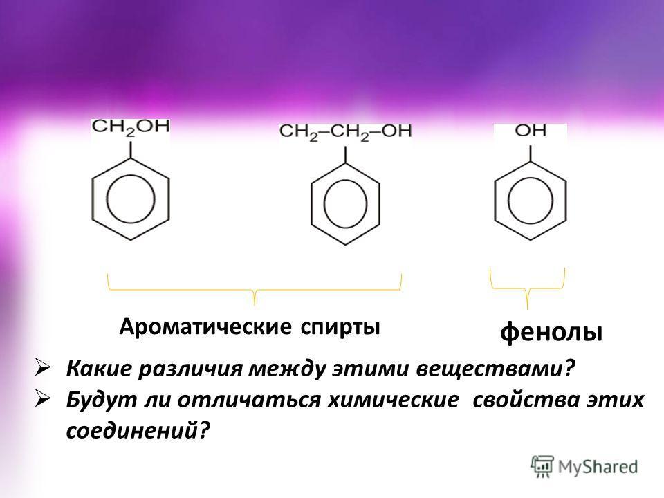 Какие различия между этими веществами? Будут ли отличаться химические свойства этих соединений? Ароматические спирты фенолы