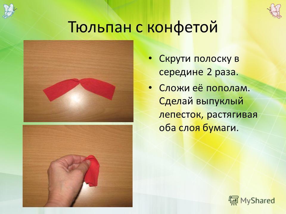 Тюльпан с конфетой Скрути полоску в середине 2 раза. Сложи её пополам. Сделай выпуклый лепесток, растягивая оба слоя бумаги.