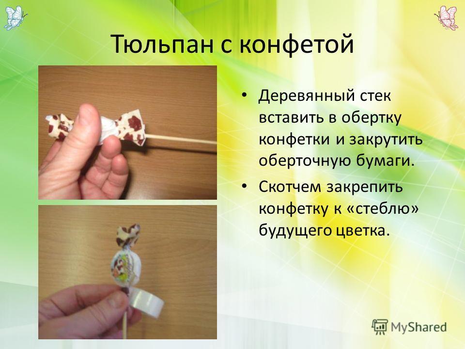 Тюльпан с конфетой Деревянный стек вставить в обертку конфетки и закрутить оберточную бумаги. Скотчем закрепить конфетку к «стеблю» будущего цветка.