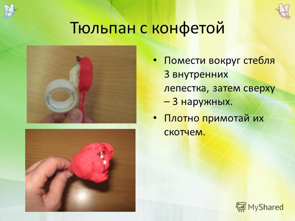 Тюльпан с конфетой Помести вокруг стебля 3 внутренних лепестка, затем сверху – 3 наружных. Плотно примотай их скотчем.