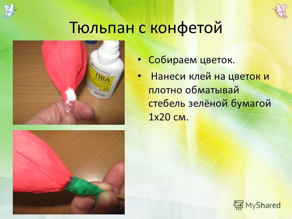 Тюльпан с конфетой Собираем цветок. Нанеси клей на цветок и плотно обматывай стебель зелёной бумагой 1х20 см.