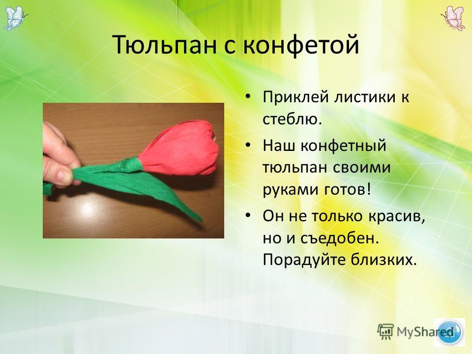 Тюльпан с конфетой Приклей листики к стеблю. Наш конфетный тюльпан своими руками готов! Он не только красив, но и съедобен. Порадуйте близких.