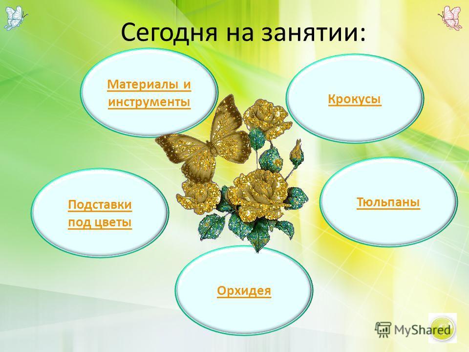 Сегодня на занятии: Крокусы Орхидея Тюльпаны Подставки под цветы Материалы и инструменты