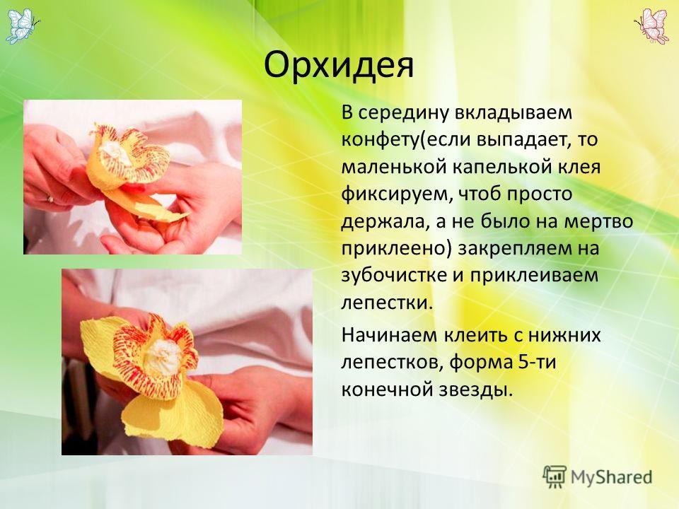Орхидея В середину вкладываем конфету(если выпадает, то маленькой капелькой клея фиксируем, чтоб просто держала, а не было на мертво приклеено) закрепляем на зубочистке и приклеиваем лепестки. Начинаем клеить с нижних лепестков, форма 5-ти конечной з