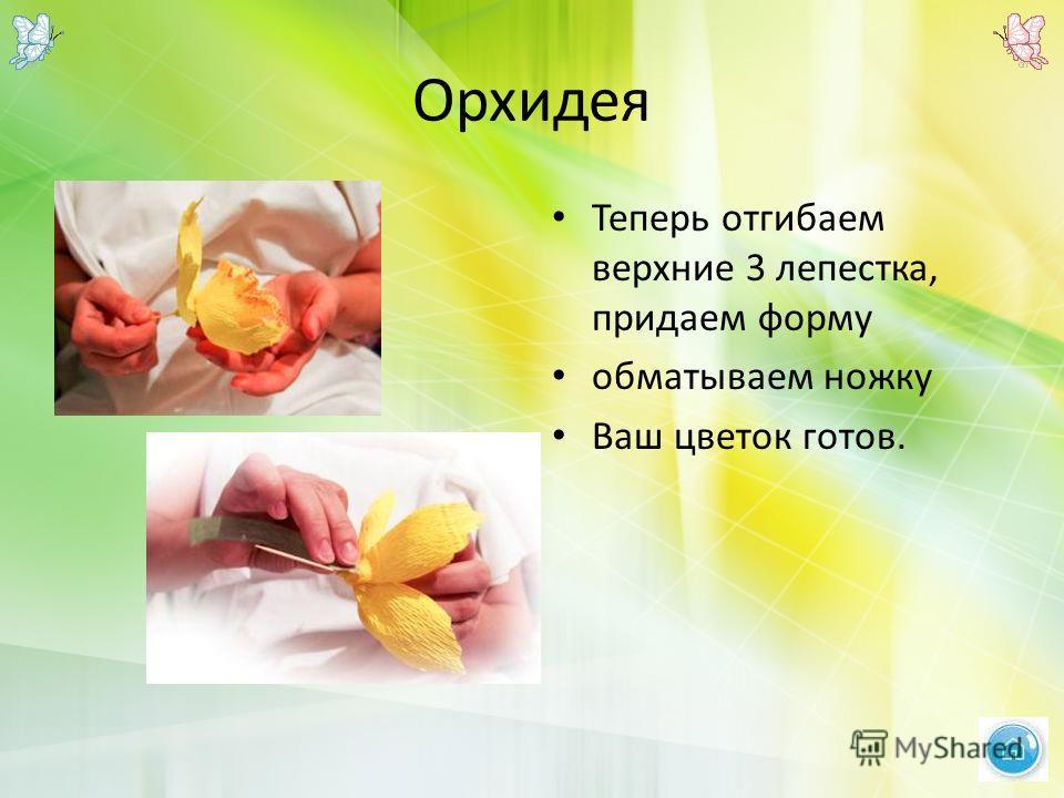 Орхидея Теперь отгибаем верхние 3 лепестка, придаем форму обматываем ножку Ваш цветок готов.