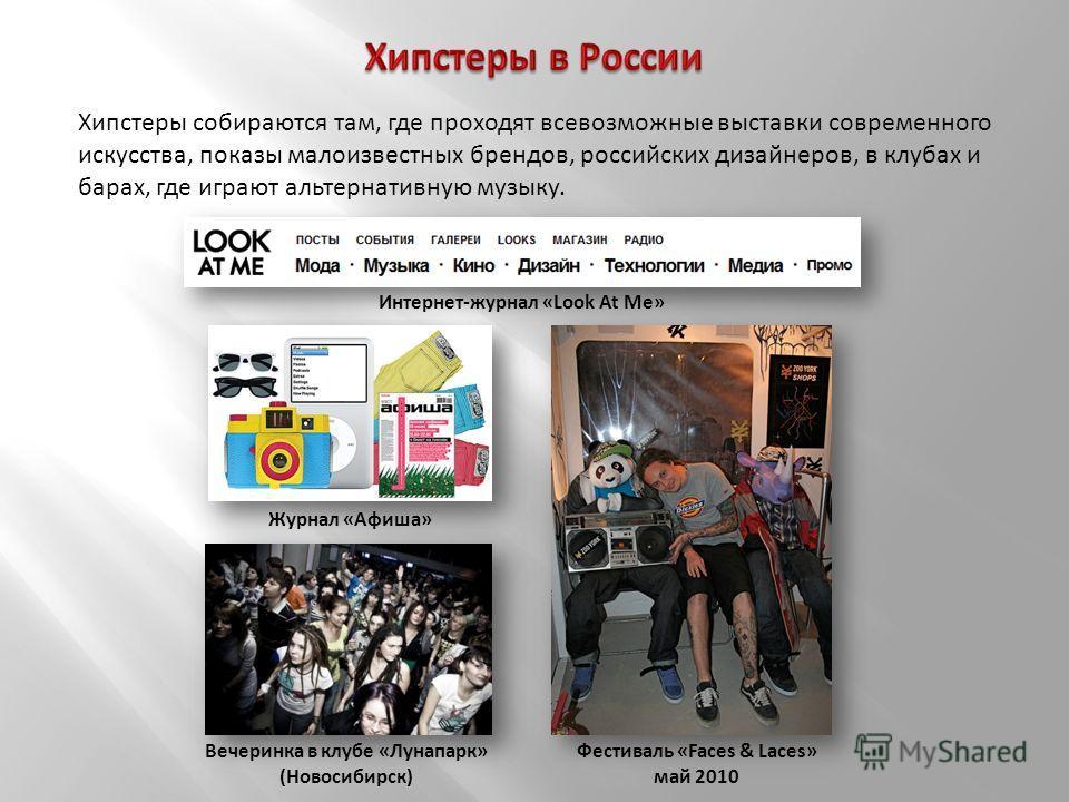Хипстеры собираются там, где проходят всевозможные выставки современного искусства, показы малоизвестных брендов, российских дизайнеров, в клубах и барах, где играют альтернативную музыку. Фестиваль «Faces & Laces» май 2010 Журнал «Афиша» Вечеринка в