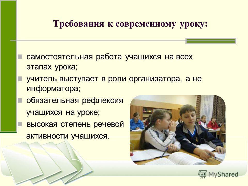 Требования к современному уроку: самостоятельная работа учащихся на всех этапах урока; учитель выступает в роли организатора, а не информатора; обязательная рефлексия учащихся на уроке; высокая степень речевой активности учащихся.
