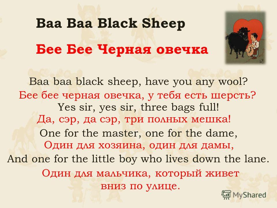 Baa baa black sheep, have you any wool? Yes sir, yes sir, three bags full! One for the master, one for the dame, And one for the little boy who lives down the lane. Baa Baa Black Sheep Бее Бее Черная овечка Бее бее черная овечка, у тебя есть шерсть?