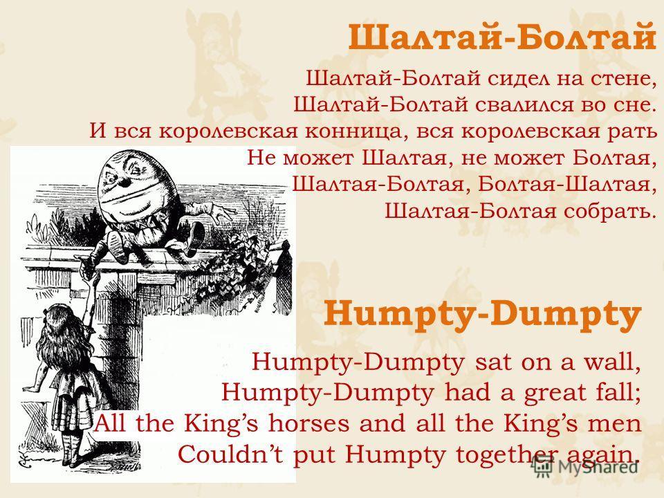 Humpty-Dumpty Humpty-Dumpty sat on a wall, Humpty-Dumpty had a great fall; All the Kings horses and all the Kings men Couldnt put Humpty together again. Шалтай-Болтай Шалтай-Болтай сидел на стене, Шалтай-Болтай свалился во сне. И вся королевская конн
