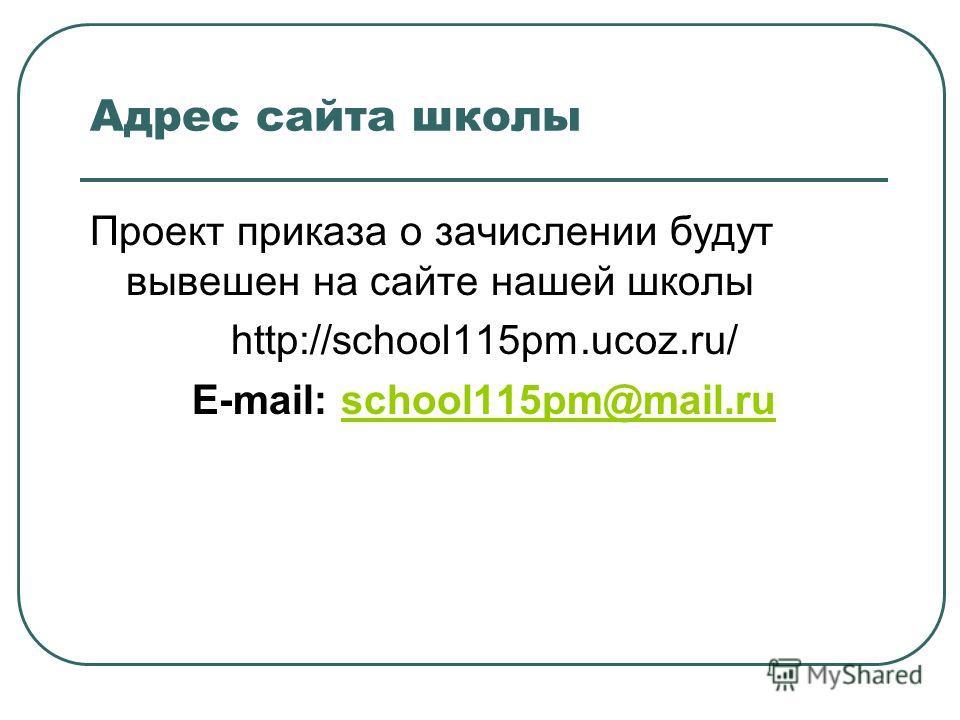 Адрес сайта школы Проект приказа о зачислении будут вывешен на сайте нашей школы http://school115pm.ucoz.ru/ E-mail: school115pm@mail.ruschool115pm@mail.ru