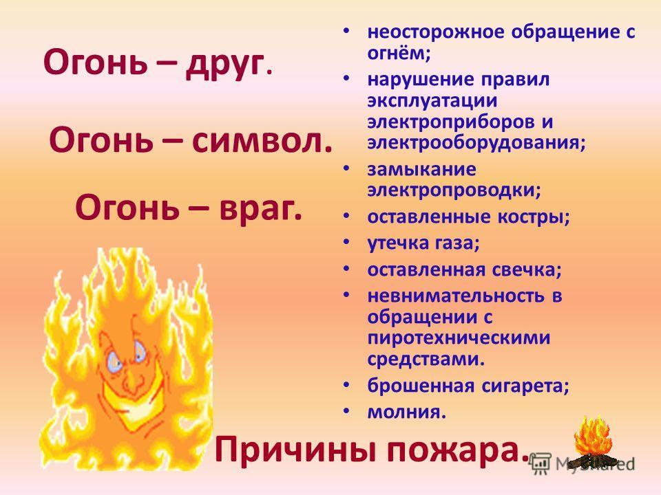 Огонь – друг. Огонь – символ. Огонь – враг. неосторожное обращение с огнём; нарушение правил эксплуатации электроприборов и электрооборудования; замыкание электропроводки; оставленные костры; утечка газа; оставленная свечка; невнимательность в обраще