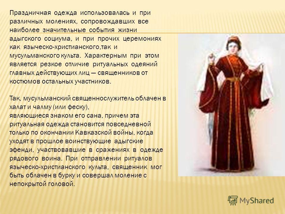 Праздничная одежда использовалась и при различных молениях, сопровождавших все наиболее значительные события жизни адыгского социума, и при прочих церемониях как языческо-христианского,так и мусульманского культа. Характерным при этом является резкое