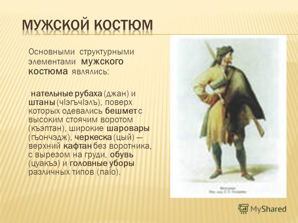 Основными структурными элементами мужского костюма являлись: нательные рубаха (джан) и штаны (чIэгъчIэлъ), поверх которых одевались бешмет с высоким стоячим воротом (къэптан), широкие шаровары (гъончэдж), черкеска (цый) верхний кафтан без воротника,