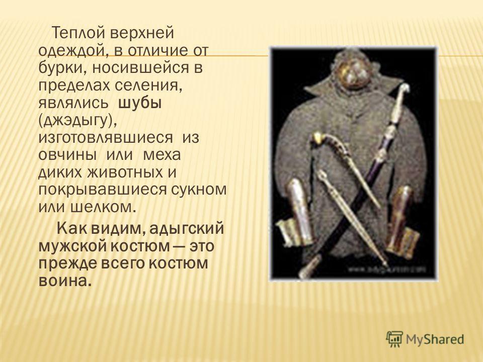 Теплой верхней одеждой, в отличие от бурки, носившейся в пределах селения, являлись шубы (джэдыгу), изготовлявшиеся из овчины или меха диких животных и покрывавшиеся сукном или шелком. Как видим, адыгский мужской костюм это прежде всего костюм воина.