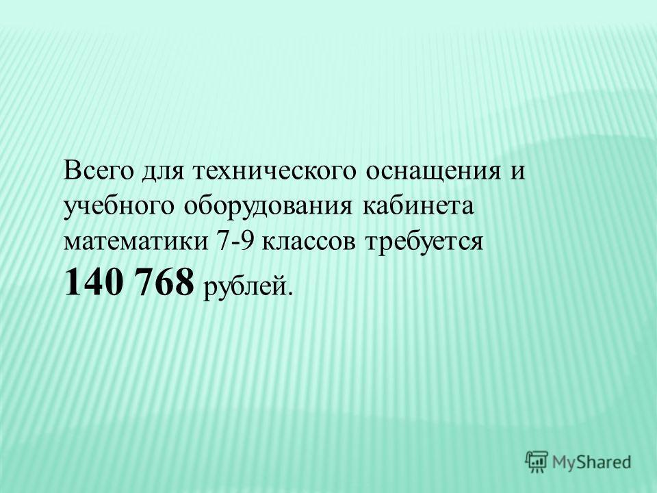 Всего для технического оснащения и учебного оборудования кабинета математики 7-9 классов требуется 140 768 рублей.