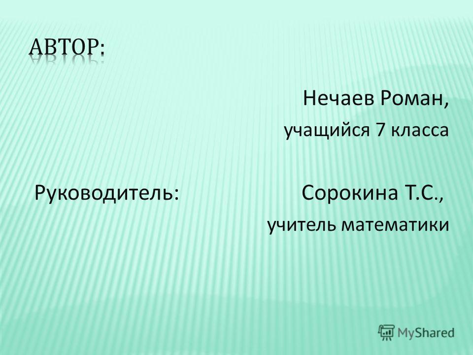 Нечаев Роман, учащийся 7 класса Руководитель : Сорокина Т. С., учитель математики