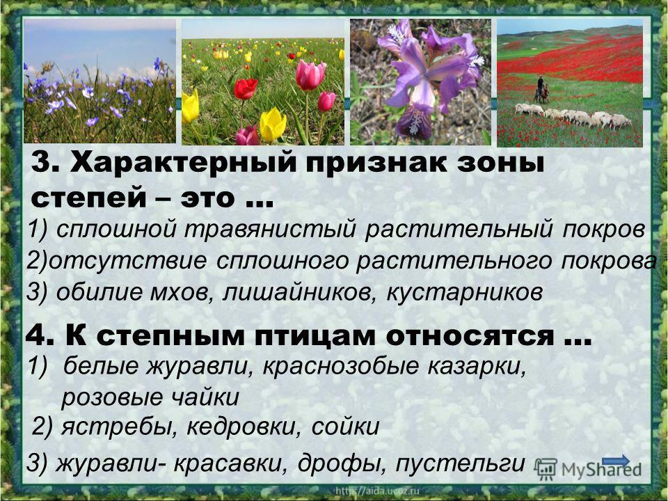 3. Характерный признак зоны степей – это … 1) сплошной травянистый растительный покров 2)отсутствие сплошного растительного покрова 3) обилие мхов, лишайников, кустарников 4. К степным птицам относятся … 1)белые журавли, краснозобые казарки, розовые