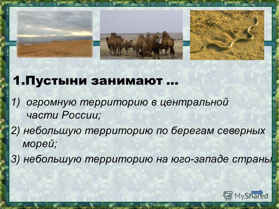 1.Пустыни занимают … 1)огромную территорию в центральной части России; 2) небольшую территорию по берегам северных морей; 3) небольшую территорию на юго-западе страны.