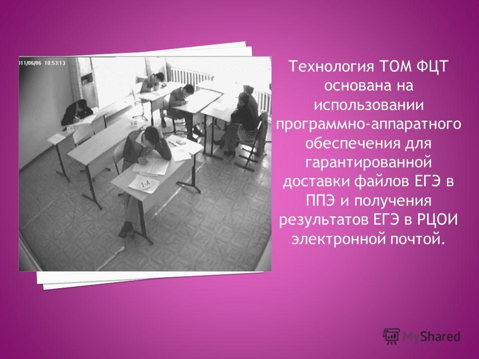 Технология ТОМ ФЦТ основана на использовании программно-аппаратного обеспечения для гарантированной доставки файлов ЕГЭ в ППЭ и получения результатов ЕГЭ в РЦОИ электронной почтой.
